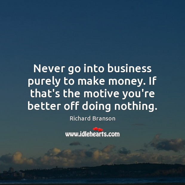 Never go into business purely to make money. If that's the motive Richard Branson Picture Quote