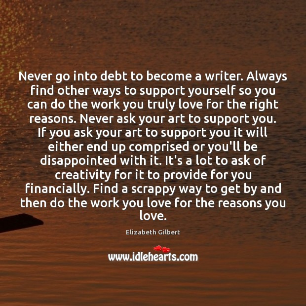 Never go into debt to become a writer. Always find other ways Elizabeth Gilbert Picture Quote