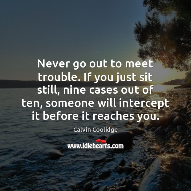 Never go out to meet trouble. If you just sit still, nine Calvin Coolidge Picture Quote