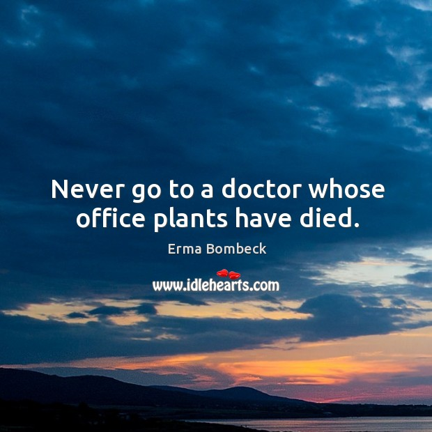 Never go to a doctor whose office plants have died. Image