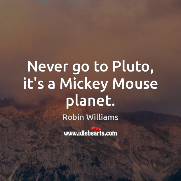 Never go to Pluto, it's a Mickey Mouse planet. Robin Williams Picture Quote