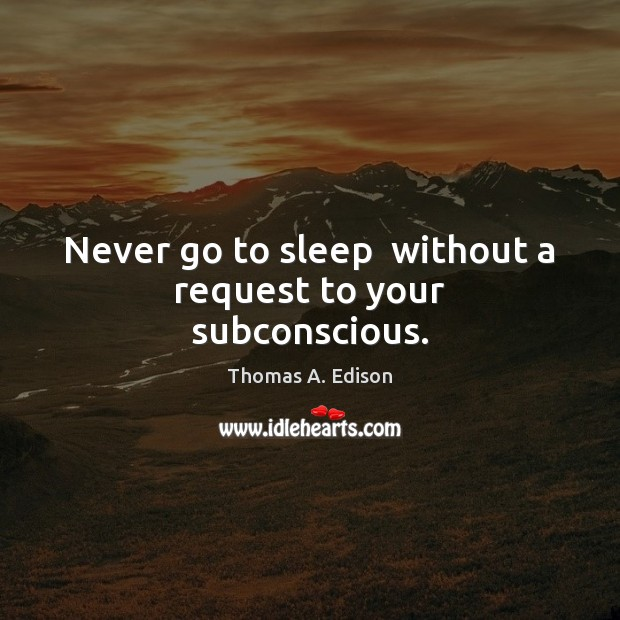 Never go to sleep  without a request to your subconscious. Image