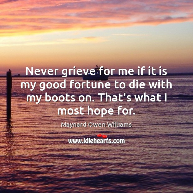 Never grieve for me if it is my good fortune to die Maynard Owen Williams Picture Quote