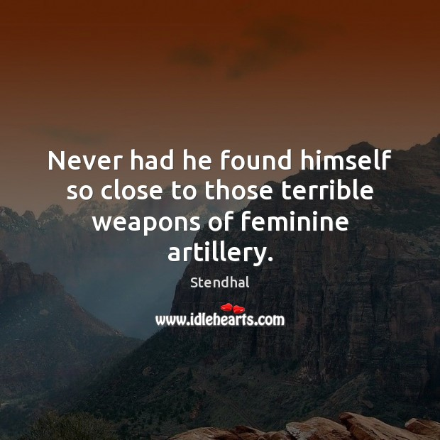 Never had he found himself so close to those terrible weapons of feminine artillery. Stendhal Picture Quote