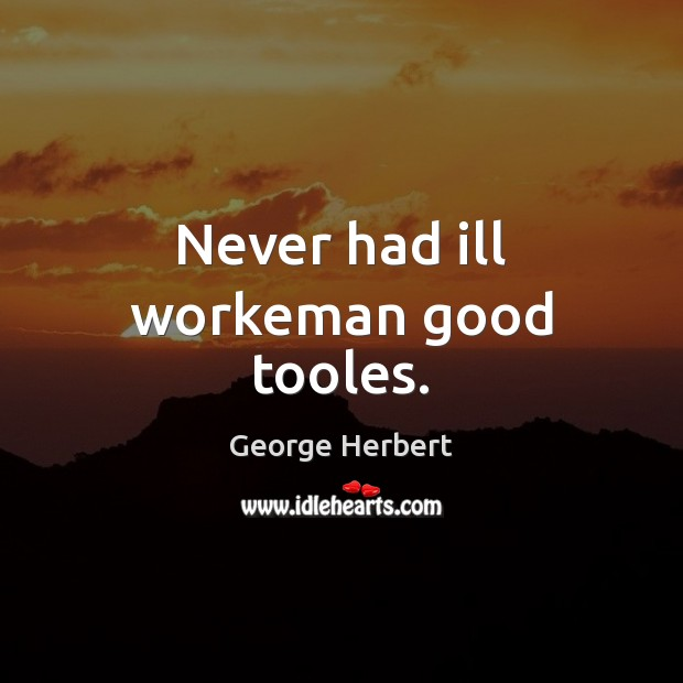 Image, Never had ill workeman good tooles.