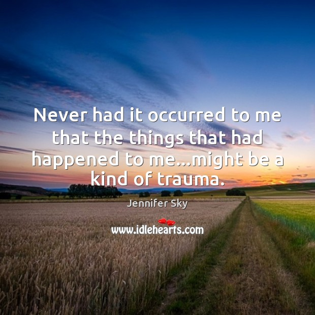 Never had it occurred to me that the things that had happened Jennifer Sky Picture Quote