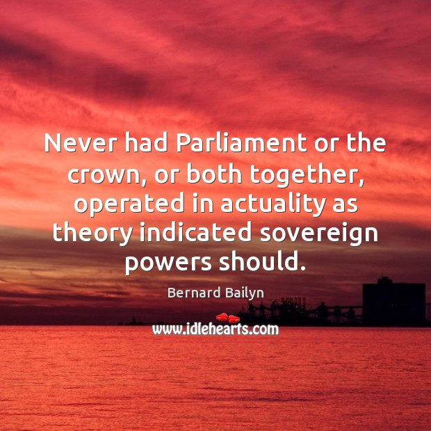 Never had Parliament or the crown, or both together, operated in actuality Bernard Bailyn Picture Quote