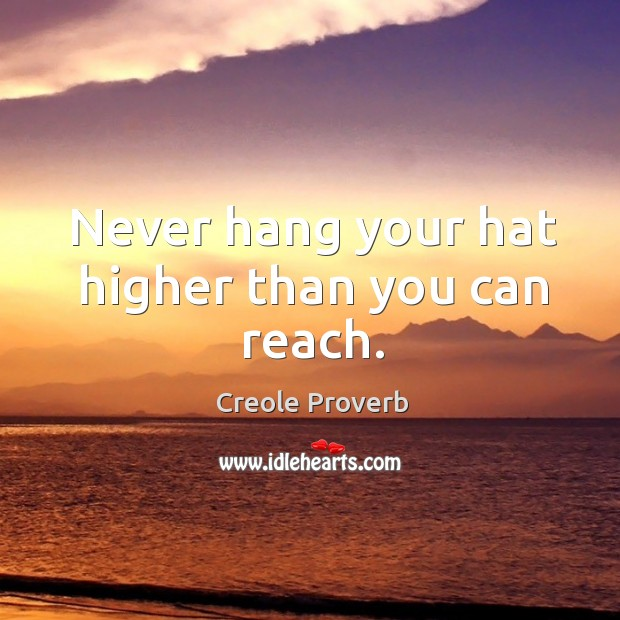 Never hang your hat higher than you can reach. Creole Proverbs Image