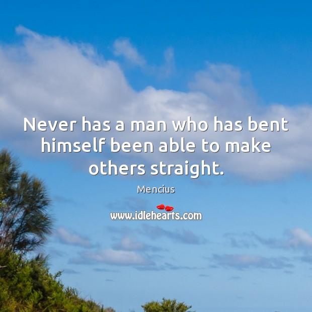 Never has a man who has bent himself been able to make others straight. Mencius Picture Quote