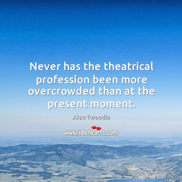 Image, Never has the theatrical profession been more overcrowded than at the present moment.
