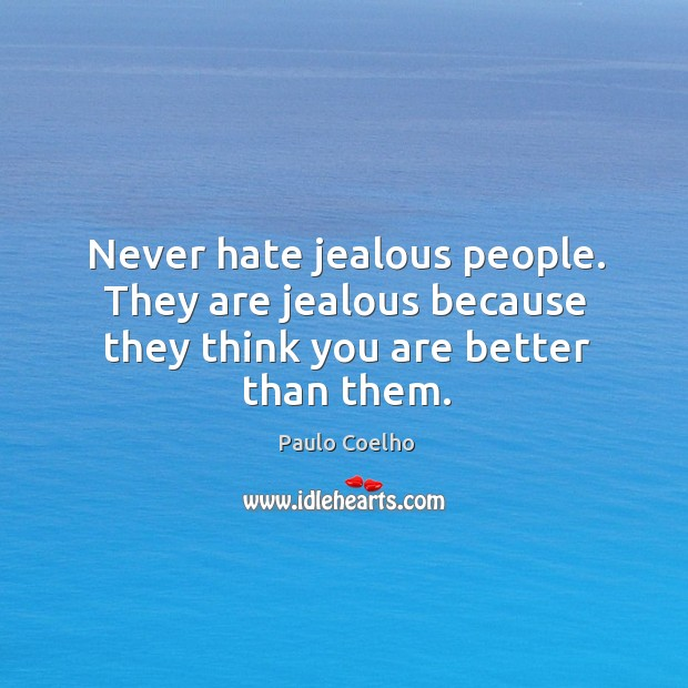 Never hate jealous people. They are jealous because they think you are better than them. Image