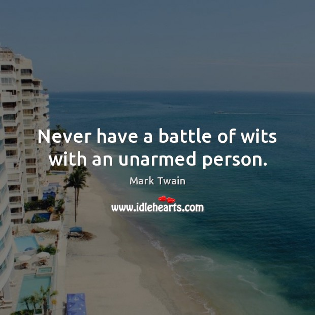 Never have a battle of wits with an unarmed person. Image