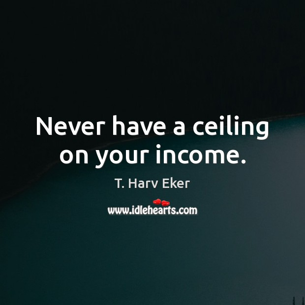 Never have a ceiling on your income. Image