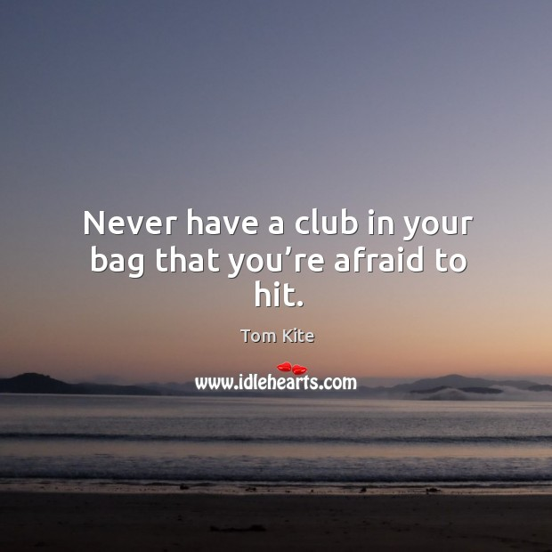 Never have a club in your bag that you're afraid to hit. Tom Kite Picture Quote