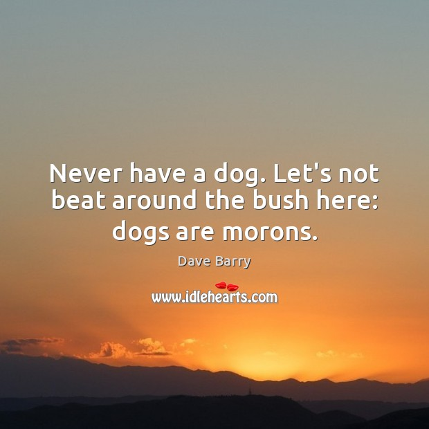 Never have a dog. Let's not beat around the bush here: dogs are morons. Dave Barry Picture Quote