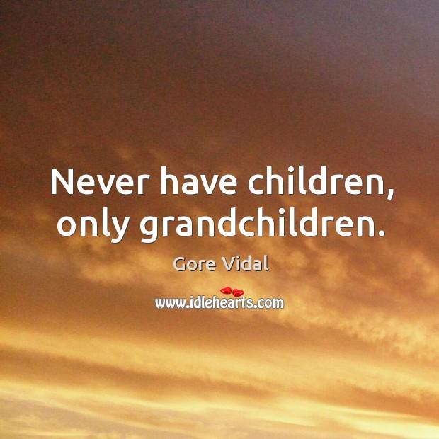 Image, Never have children, only grandchildren.