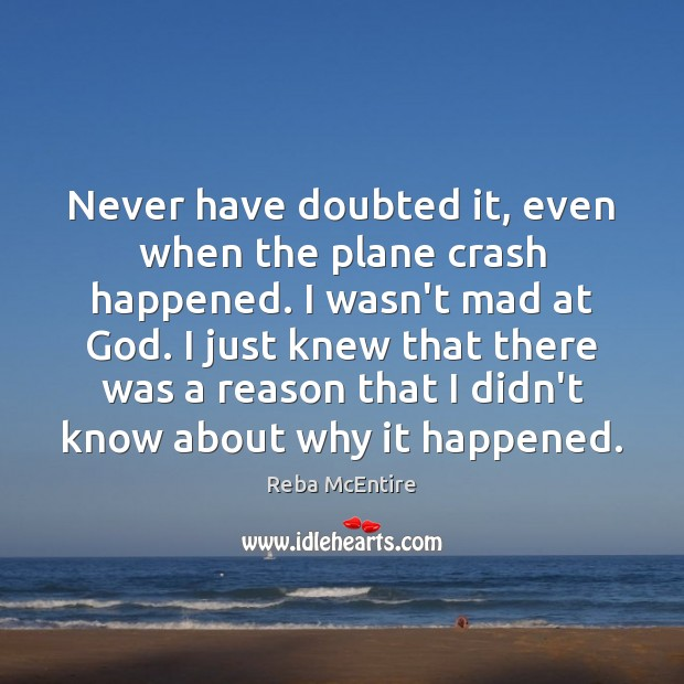 Never have doubted it, even when the plane crash happened. I wasn't Reba McEntire Picture Quote