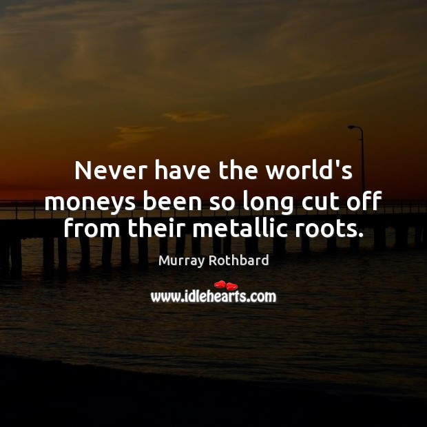 Never have the world's moneys been so long cut off from their metallic roots. Murray Rothbard Picture Quote