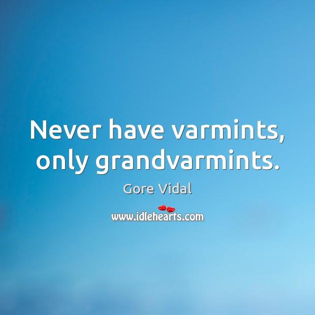 Never have varmints, only grandvarmints. Gore Vidal Picture Quote
