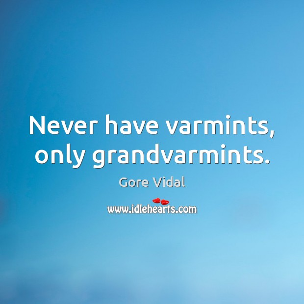 Never have varmints, only grandvarmints. Gore Vidal Picture Quote