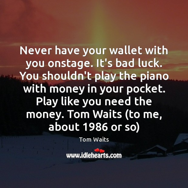 Never have your wallet with you onstage. It's bad luck. You shouldn't Image