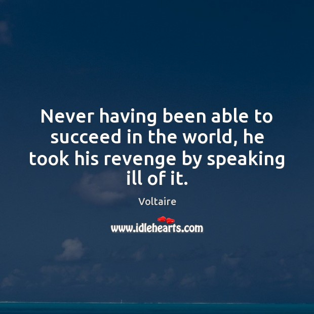 Never having been able to succeed in the world, he took his revenge by speaking ill of it. Voltaire Picture Quote