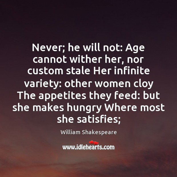 Image, Never; he will not: Age cannot wither her, nor custom stale Her