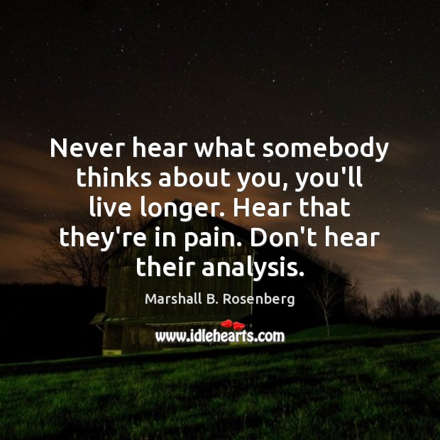 Image, Never hear what somebody thinks about you, you'll live longer. Hear that