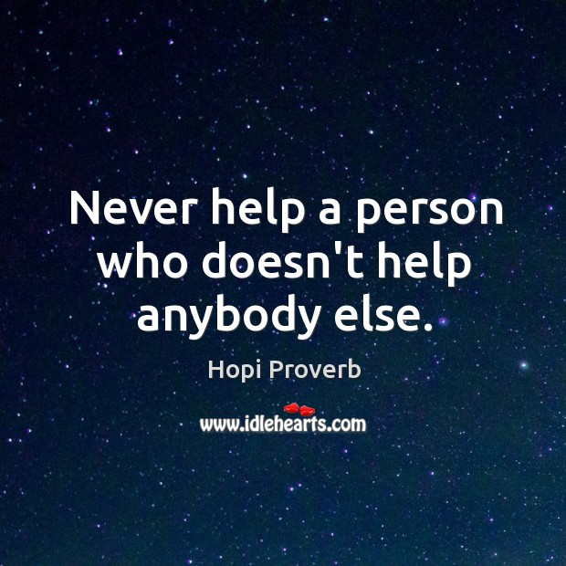 Never help a person who doesn't help anybody else. Hopi Proverbs Image