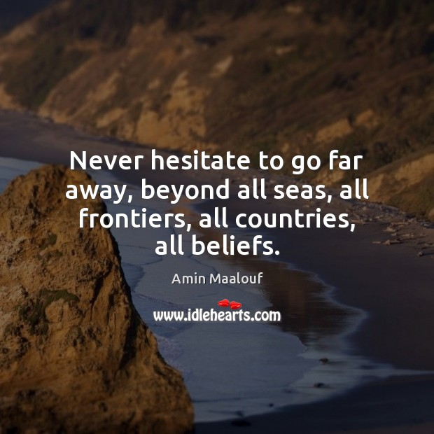 Image, Never hesitate to go far away, beyond all seas, all frontiers, all countries, all beliefs.