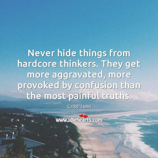 Image, Never hide things from hardcore thinkers. They get more aggravated, more provoked