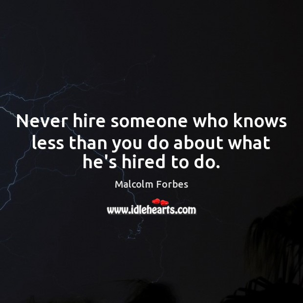 Never hire someone who knows less than you do about what he's hired to do. Malcolm Forbes Picture Quote