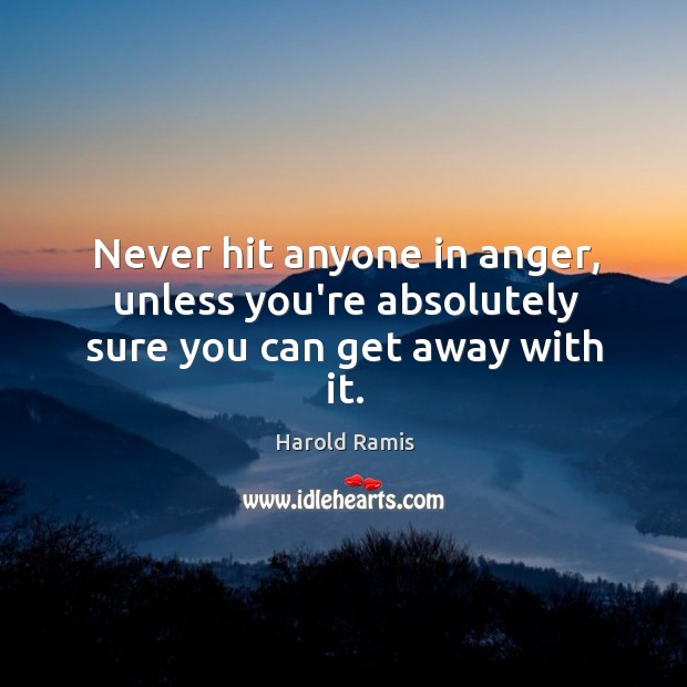 Never hit anyone in anger, unless you're absolutely sure you can get away with it. Image