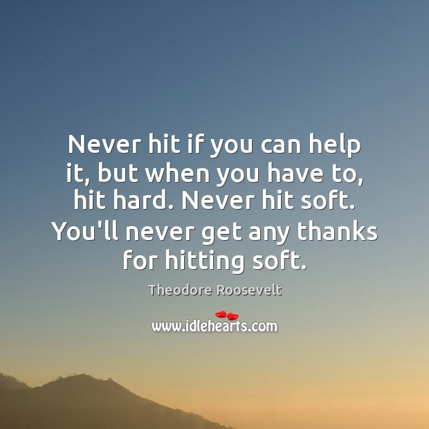 Never hit if you can help it, but when you have to, Theodore Roosevelt Picture Quote