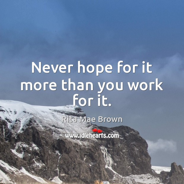 Never hope for it more than you work for it. Image