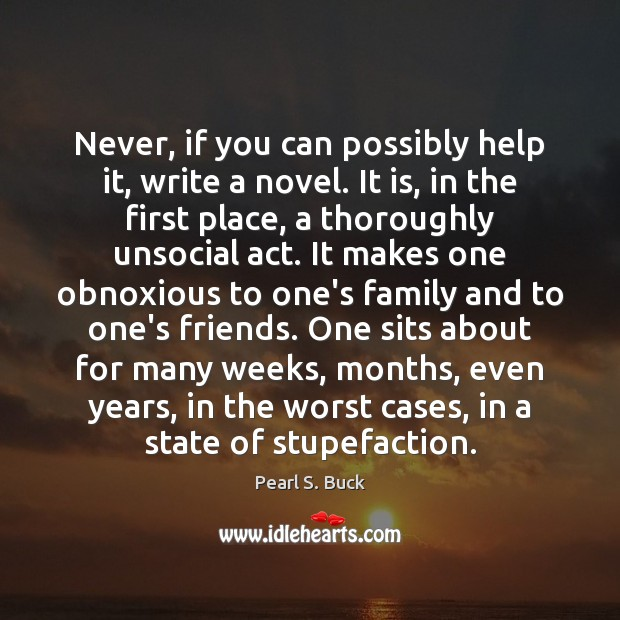 Never, if you can possibly help it, write a novel. It is, Pearl S. Buck Picture Quote