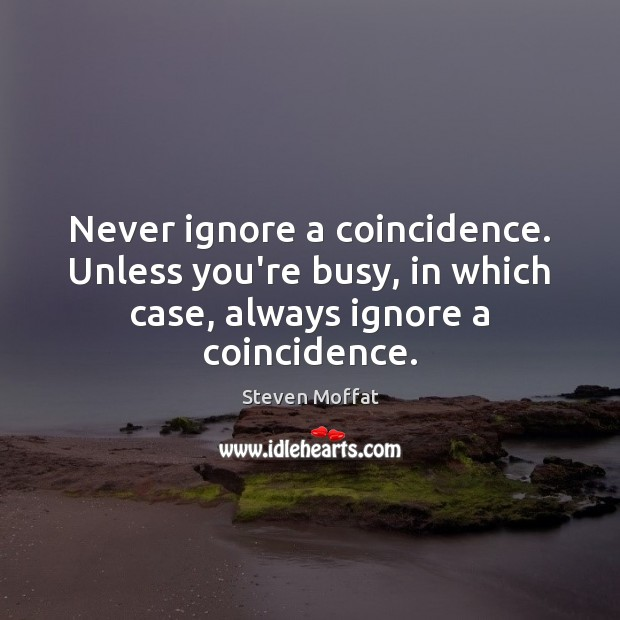 Never ignore a coincidence. Unless you're busy, in which case, always ignore Steven Moffat Picture Quote