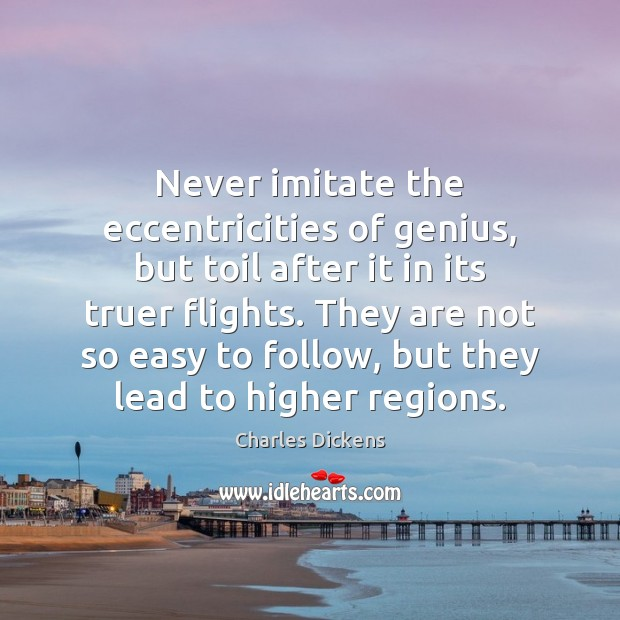 Never imitate the eccentricities of genius, but toil after it in its Image