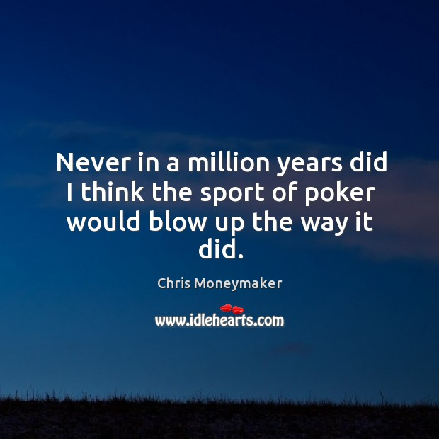Never in a million years did I think the sport of poker would blow up the way it did. Chris Moneymaker Picture Quote