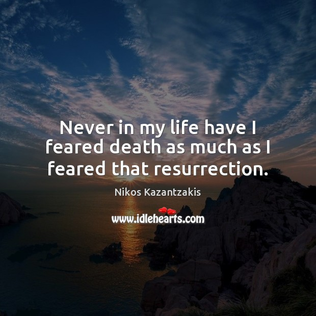 Never in my life have I feared death as much as I feared that resurrection. Nikos Kazantzakis Picture Quote