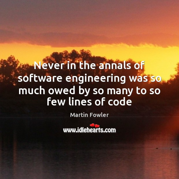Never in the annals of software engineering was so much owed by Martin Fowler Picture Quote