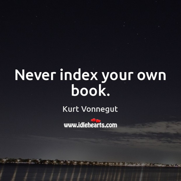 Never index your own book. Image