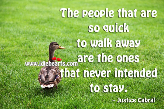 The People That Are So Quick To Walk Away Are The Ones That Never Intended To Stay.
