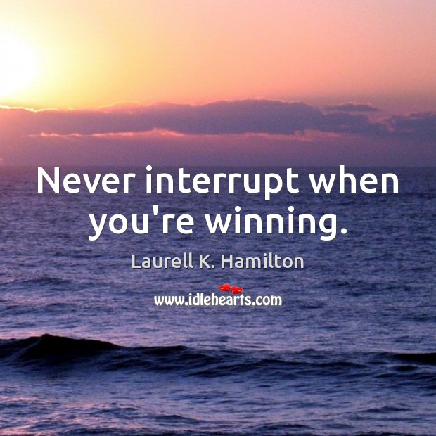 Image, Never interrupt when you're winning.