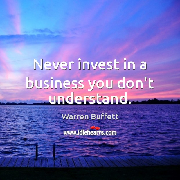 Never invest in a business you don't understand. Warren Buffett Picture Quote