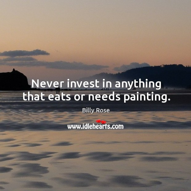 Image, Never invest in anything that eats or needs painting.