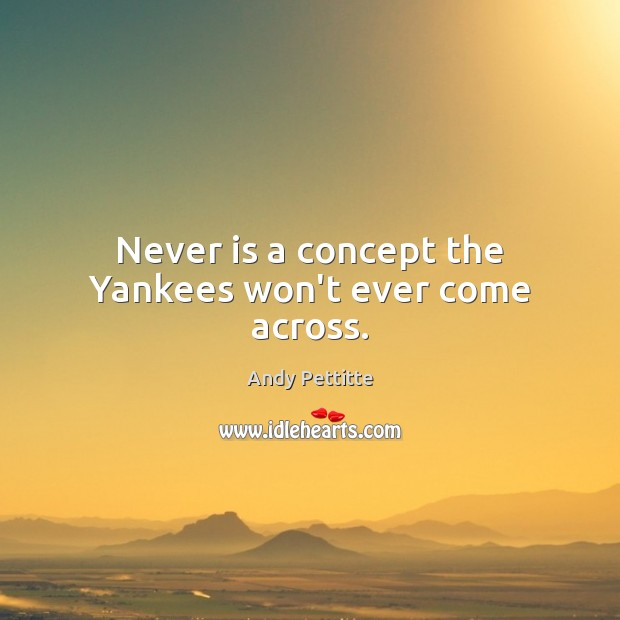 Image, Never is a concept the Yankees won't ever come across.