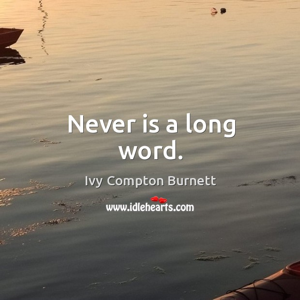 Never is a long word. Ivy Compton Burnett Picture Quote