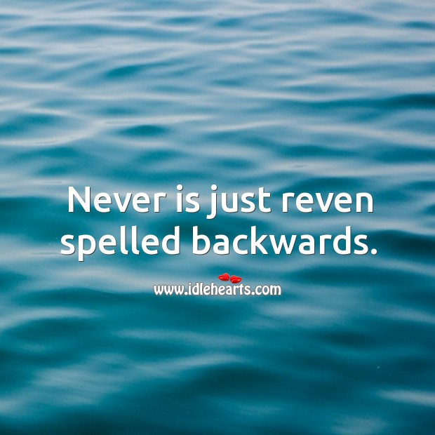 Never is just reven spelled backwards. Image