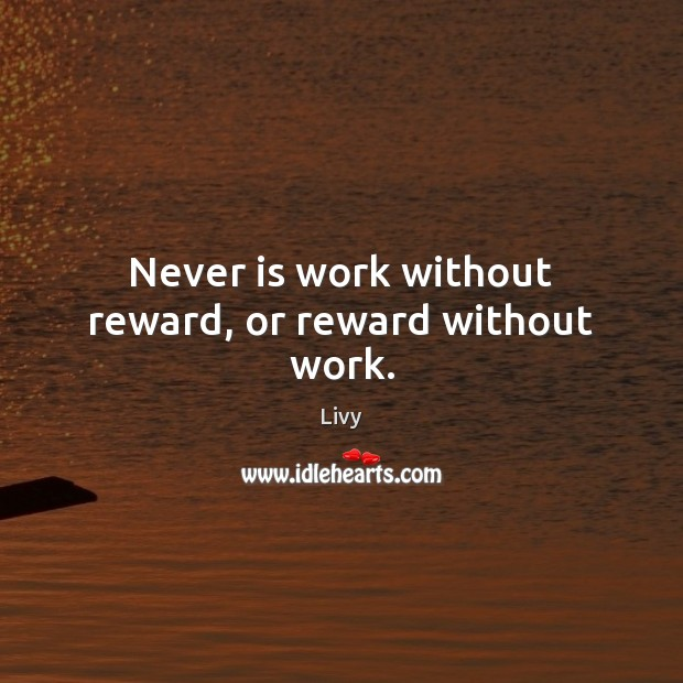 Never is work without reward, or reward without work. Livy Picture Quote